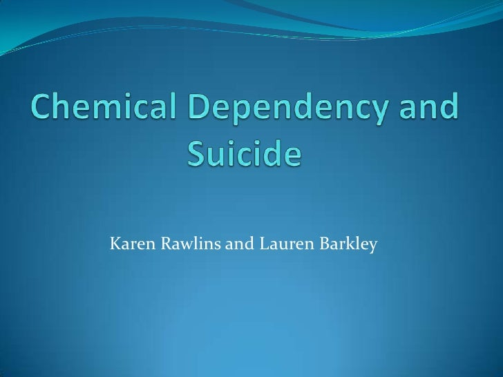 Chemical Dependency and Suicide<br />Karen Rawlins and Lauren Barkley<br />