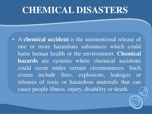 CHEMICAL DISASTERS • A chemical accident is the unintentional release of one or more hazardous substances which could harm...
