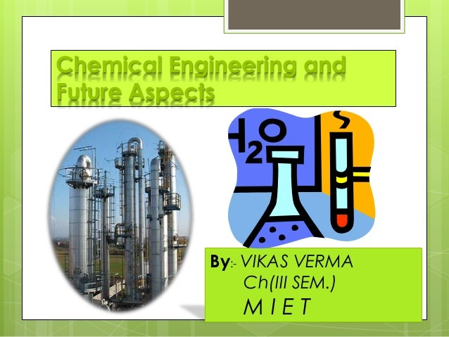 Chemical Engineering and Future Aspects By:- VIKAS VERMA Ch(III SEM.) M I E T