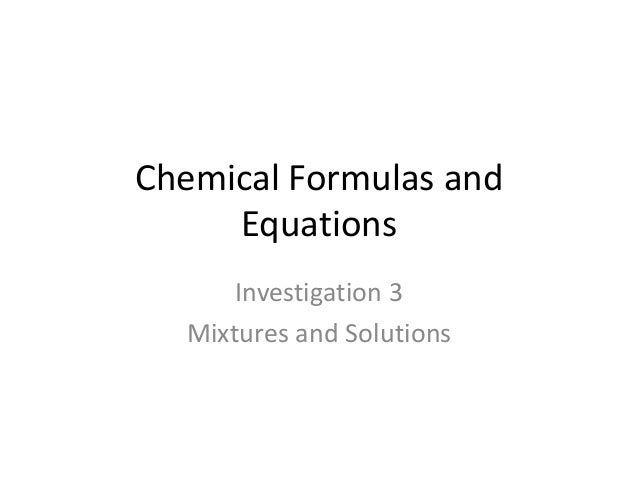Chemical Formulas and     Equations      Investigation 3  Mixtures and Solutions