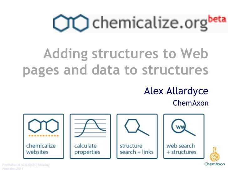 Adding structures to Web pages and data to structures Alex Allardyce ChemAxon Presented at ACS Spring Meeting, Anaheim, 2011