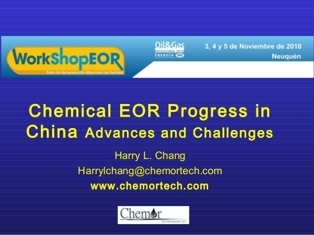 Chemical EOR Progress inChina Advances and Challenges              Harry L. Chang      Harrylchang@chemortech.com        w...