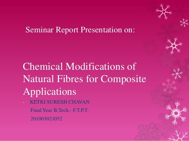 Seminar Report Presentation on:  Chemical Modifications of Natural Fibres for Composite Applications -  KETKI SURESH CHAVA...