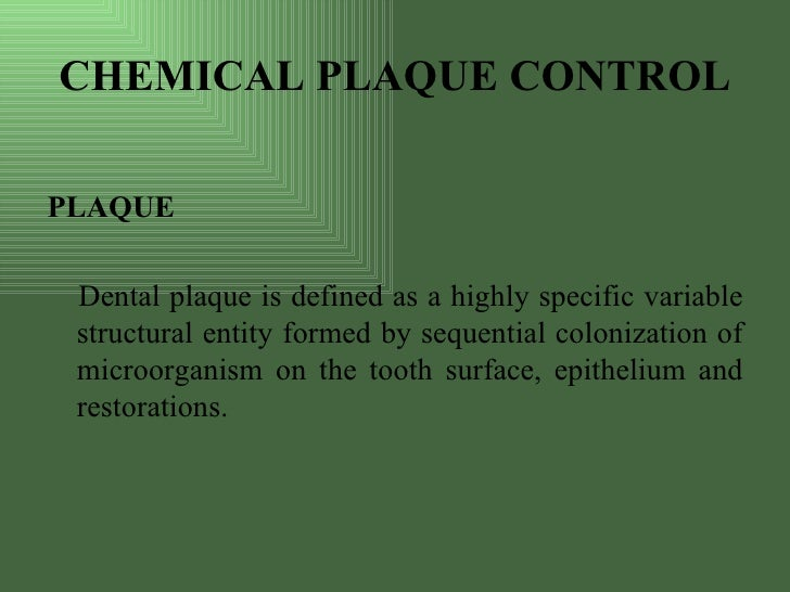 CHEMICAL PLAQUE CONTROL  PLAQUE   Dental plaque is defined as a highly specific variable  structural entity formed by sequ...