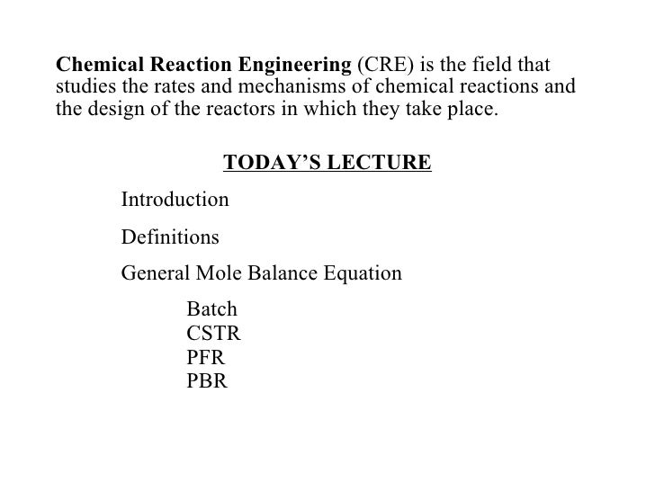 <ul><li>Chemical Reaction Engineering  (CRE) is the field that studies the rates and mechanisms of chemical reactions and ...