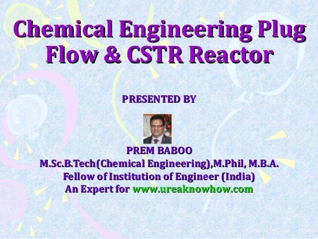 Chemical Engineering PlugChemical Engineering Plug Flow & CSTR ReactorFlow & CSTR Reactor PRESENTED BYPRESENTED BY PREM BA...