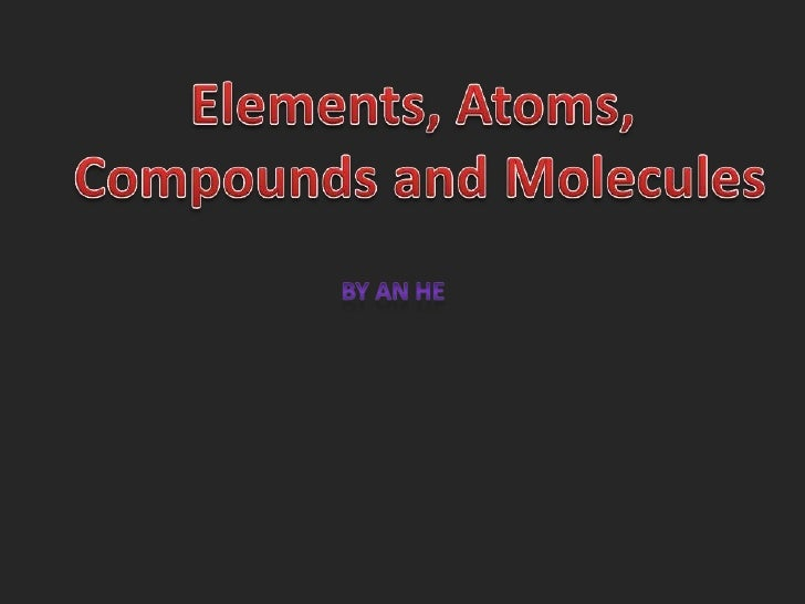 Elements, Atoms, <br />Compounds and Molecules<br />By An He<br />