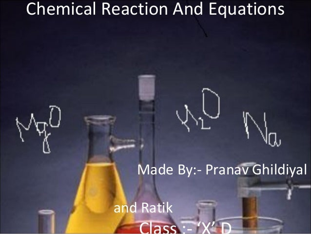 Chemical Reaction And Equations Made By:- Pranav Ghildiyal and Ratik