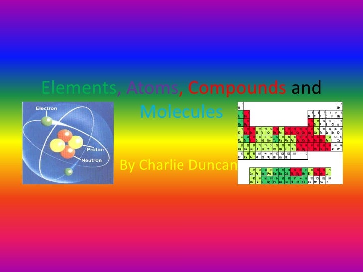 Elements, Atoms, Compounds and Molecules<br />By CharlieDuncan<br />