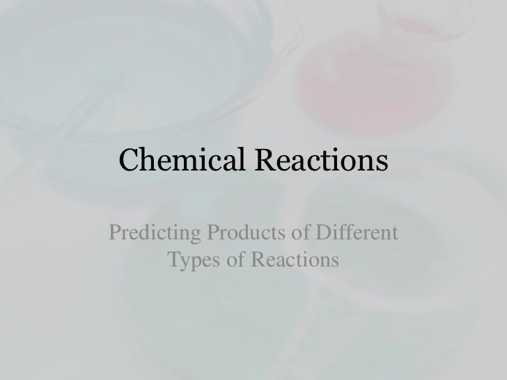 Chemical ReactionsPredicting Products of Different      Types of Reactions