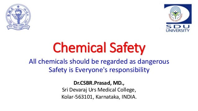 Chemical Safety All chemicals should be regarded as dangerous Safety is Everyone's responsibility Dr.CSBR.Prasad, MD., Sri...
