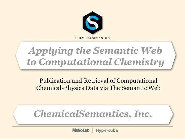 Hypercube ChemicalSemantics, Inc. Publication and Retrieval of Computational Chemical-Physics Data via The Semantic Web Ap...