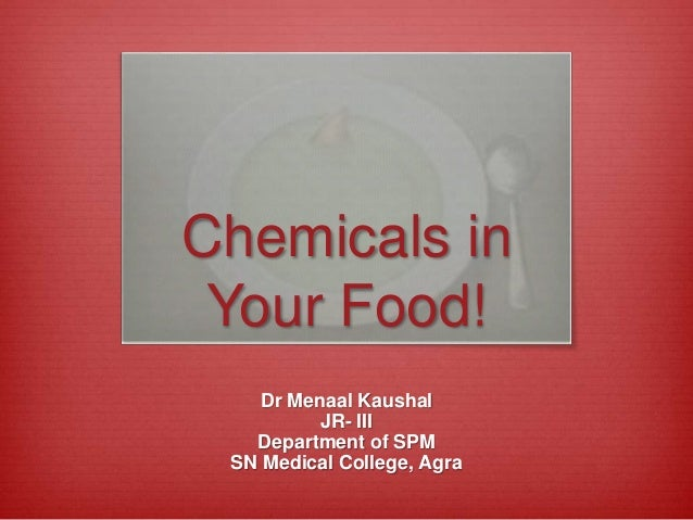 Dr Menaal Kaushal JR- III Department of SPM SN Medical College, Agra Chemicals in Your Food!
