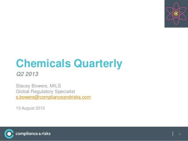 | Chemicals Quarterly Q2 2013 Stacey Bowers, MILS Global Regulatory Specialist s.bowers@complianceandrisks.com 13 August 2...