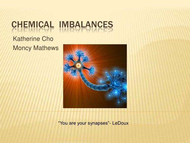 "CHEMICAL IMBALANCES Katherine Cho Moncy Mathews                 ""You are your synapses""- LeDoux"