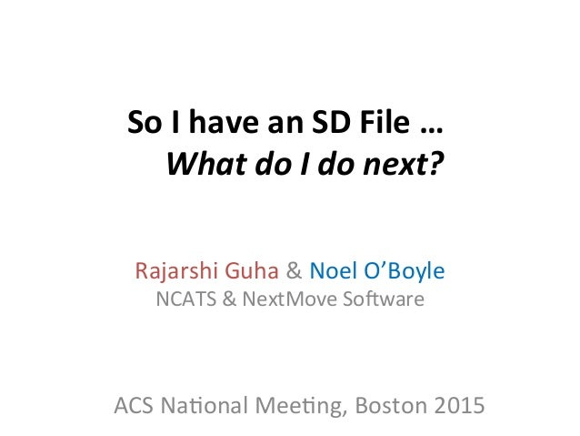 So	   I	   have	   an	   SD	   File	   …	    What	   do	   I	   do	   next?	    Rajarshi	   Guha	   &	   Noel	   O'Boyle	 ...
