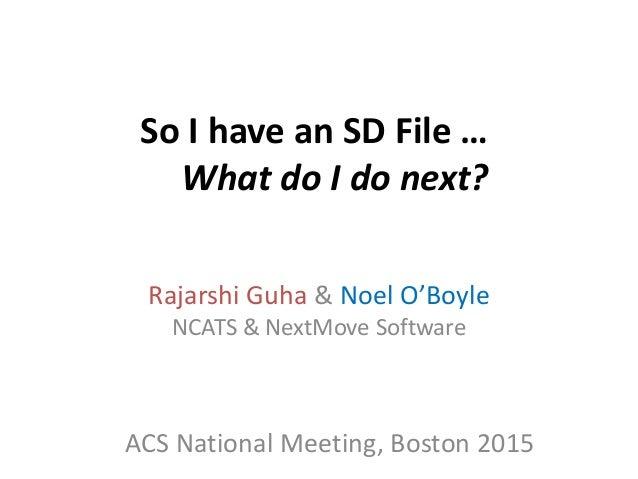 So I have an SD File … What do I do next? Rajarshi Guha & Noel O'Boyle NCATS & NextMove Software ACS National Meeting, Bos...