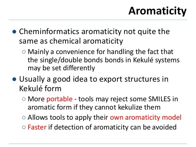 Aromaticity ● Cheminformatics aromaticity not quite the same as chemical aromaticity ○ Mainly a convenience for handling t...