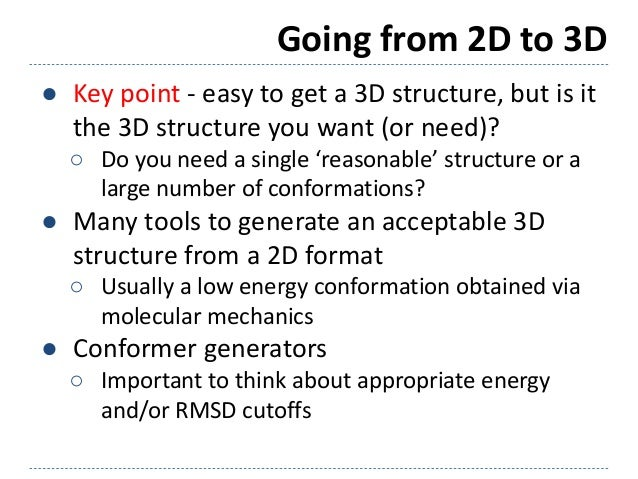 Going from 2D to 3D ● Key point - easy to get a 3D structure, but is it the 3D structure you want (or need)? ○ Do you need...