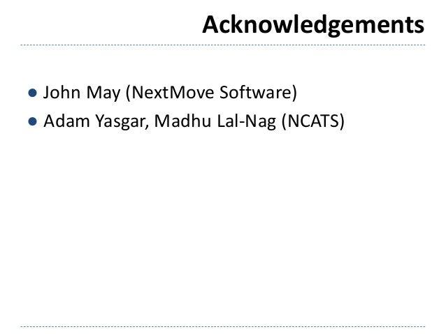 Acknowledgements ● John May (NextMove Software) ● Adam Yasgar, Madhu Lal-Nag (NCATS)