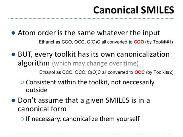 Canonical SMILES ● Atom order is the same whatever the input ● BUT, every toolkit has its own canonicalization algorithm (...