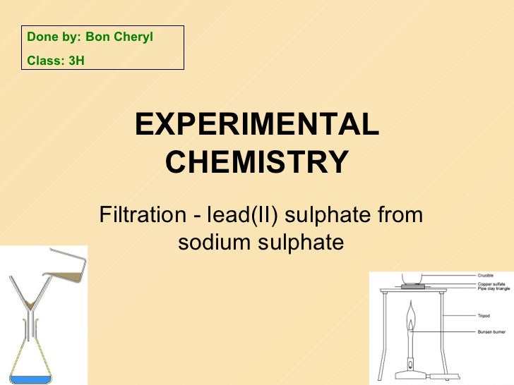 EXPERIMENTAL CHEMISTRY Filtration -  lead(II) sulphate from sodium sulphate Done by: Bon Cheryl Class: 3H