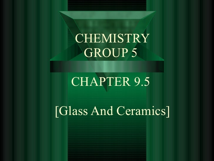 CHEMISTRY GROUP 5    CHAPTER 9.5  [Glass And Ceramics]