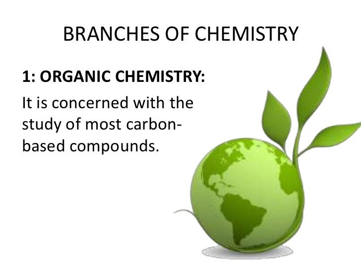BRANCHES OF CHEMISTRY1: ORGANIC CHEMISTRY:It is concerned with thestudy of most carbon-based compounds.