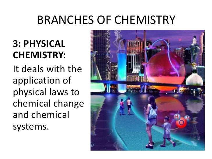 BRANCHES OF CHEMISTRY3: PHYSICALCHEMISTRY:It deals with theapplication ofphysical laws tochemical changeand chemicalsystems.