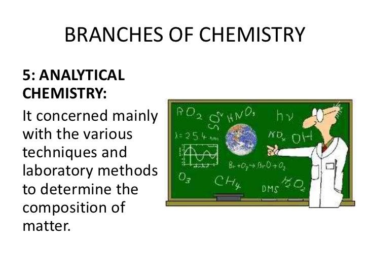 BRANCHES OF CHEMISTRY5: ANALYTICALCHEMISTRY:It concerned mainlywith the varioustechniques andlaboratory methodsto determin...
