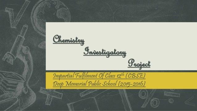 Chemistry Investigatory Project Impartial Fulfilment Of Class 12th (CBSE) Deep Memorial Public School (2015-2016)