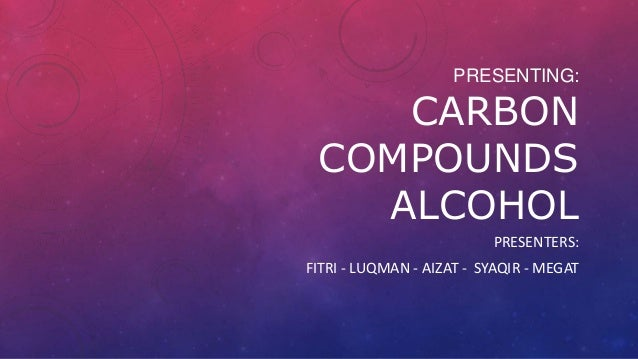 PRESENTING:  CARBON COMPOUNDS ALCOHOL PRESENTERS: FITRI - LUQMAN - AIZAT - SYAQIR - MEGAT