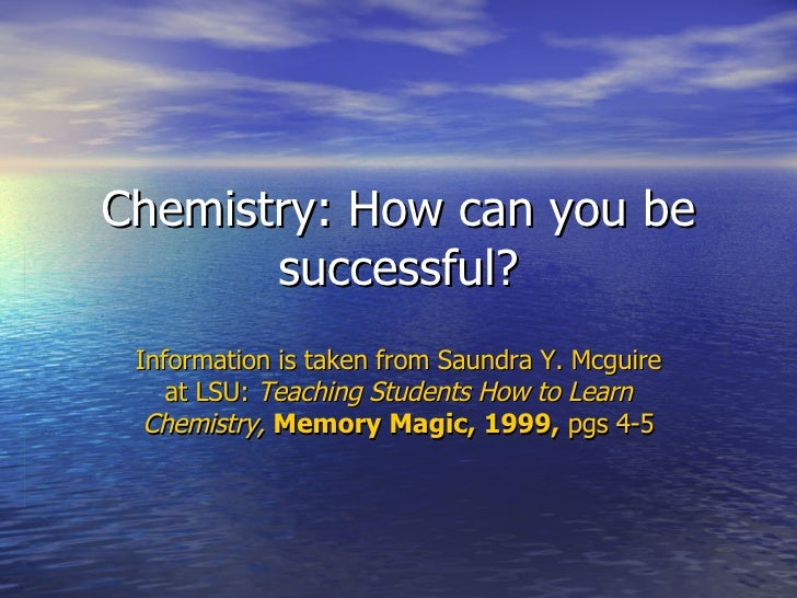 Chemistry: How can you be successful? Information is taken from Saundra Y. Mcguire at LSU:  Teaching Students How to Learn...