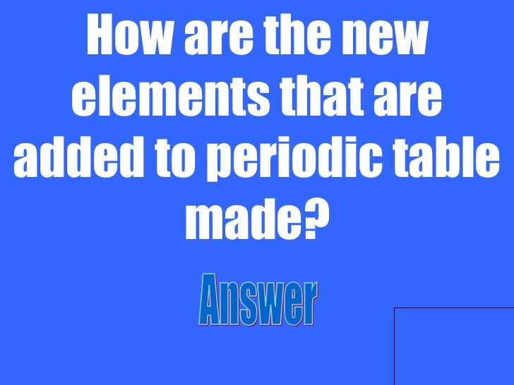 Chemistry jeopardy group 10 how are the new elements that are added to periodic table urtaz Image collections
