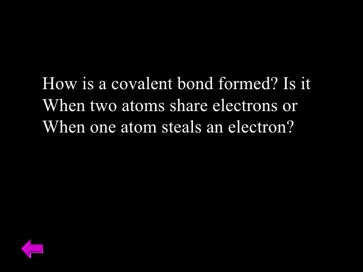 How is a covalent bond formed? Is it When two atoms share electrons or  When one atom steals an electron?