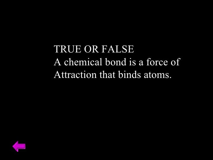 TRUE OR FALSE A chemical bond is a force of  Attraction that binds atoms.