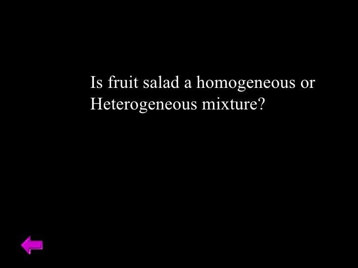 Is fruit salad a homogeneous or  Heterogeneous mixture?