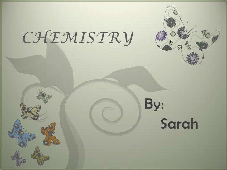 CHEMISTRY            By:              Sarah