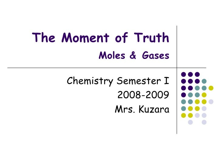 The Moment of Truth Moles &   Gases Chemistry Semester I 2008-2009 Mrs. Kuzara
