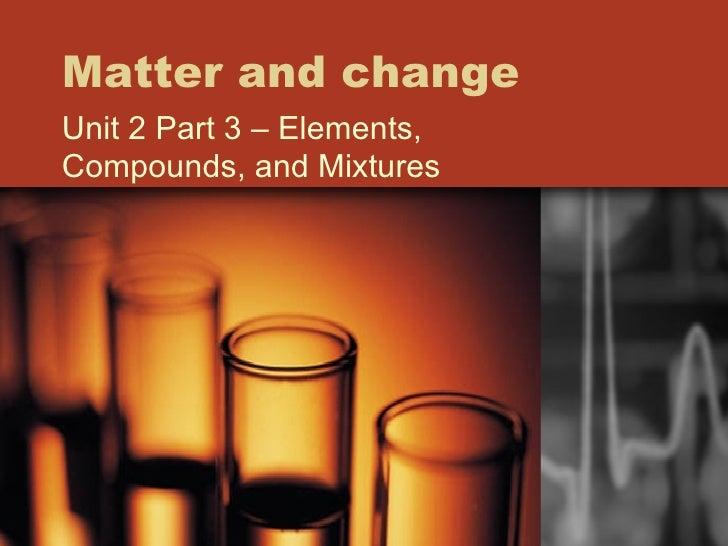 Matter and change Unit 2 Part 3 – Elements, Compounds, and Mixtures