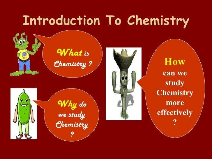 Introduction To Chemistry What  is Chemistry ? Why  do we study Chemistry? How can we study Chemistry more effectively ?