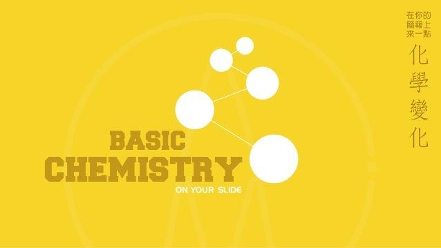 CHEMISTRYON YOUR SLIDE 在你的 簡報上 來一點 BASIC 化 學 變 化