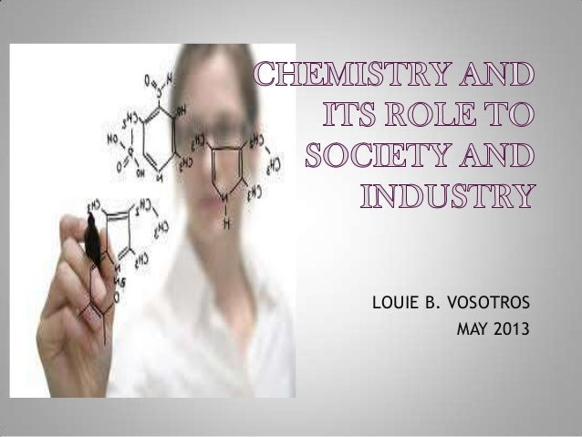role of chemistry in our society Chemists sometimes refer to matter as 'stuff', and indeed so it is  hydrogen,  chlorine, silver, and copper are part of our everyday knowledge.