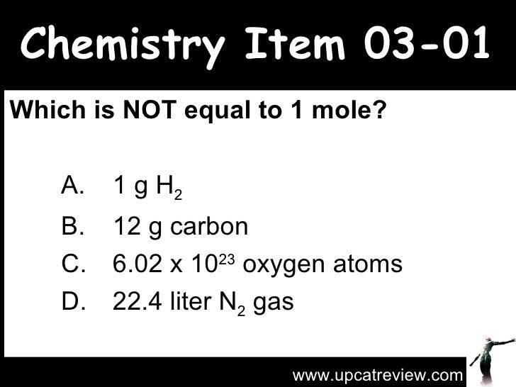 Chemistry Item 03-01 Which is NOT equal to 1 mole?   A. 1 g H 2   B. 12 g carbon C. 6.02 x 10 23  oxygen atoms  D. 22.4 li...