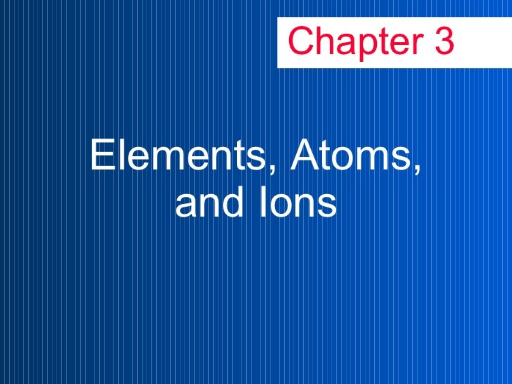 Chapter 3 Elements, Atoms, and Ions