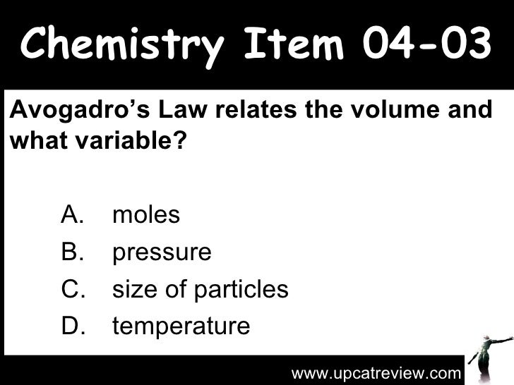 Chemistry Item 04-03 Avogadro's Law relates the volume and what variable?   A.  moles   B.  pressure C.  size of particles...