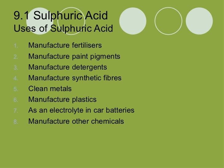 9.1 Sulphuric Acid Uses of Sulphuric Acid <ul><li>Manufacture fertilisers </li></ul><ul><li>Manufacture paint pigments </l...