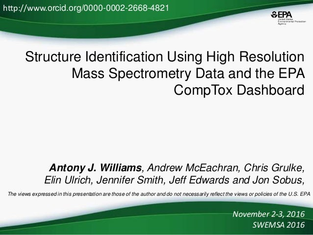 Structure Identification Using High Resolution Mass Spectrometry Data and the EPA CompTox Dashboard Antony J. Williams, An...