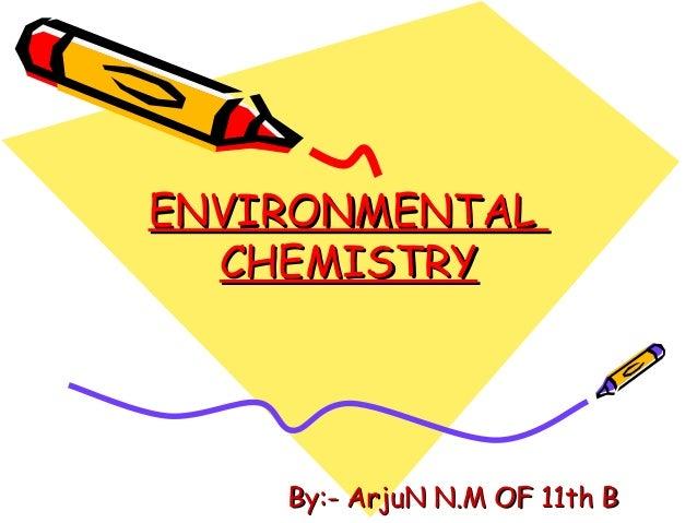 ENVIRONMENTAL CHEMISTRY  By:- ArjuN N.M OF 11th B