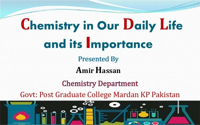 Chemistry in Our Daily Life and its Importance Amir Hassan Govt: Post Graduate College Mardan KP Pakistan